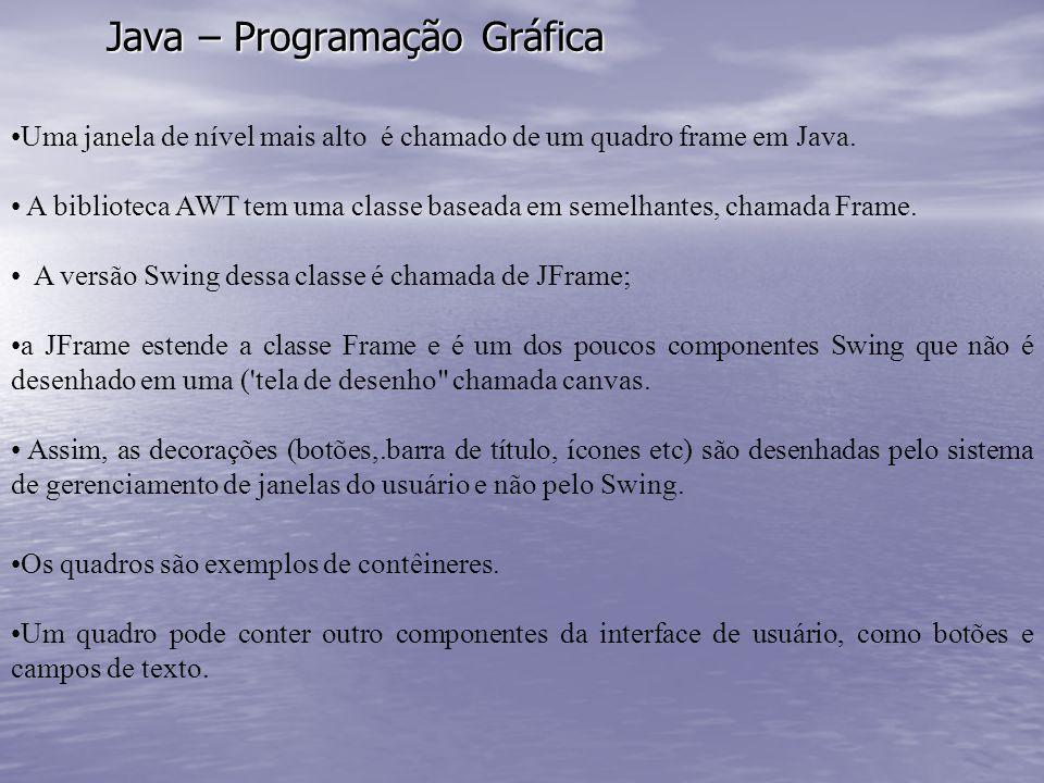 Java – Programação Gráfica Uma janela de nível mais alto é chamado de um quadro frame em Java. A biblioteca AWT tem uma classe baseada em semelhantes,