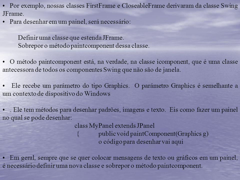 Por exemplo, nossas classes FirstFrame e CloseableFrame derivaram da classe Swing JFrame. Para desenhar em um painel, será necessário: Definir uma cla
