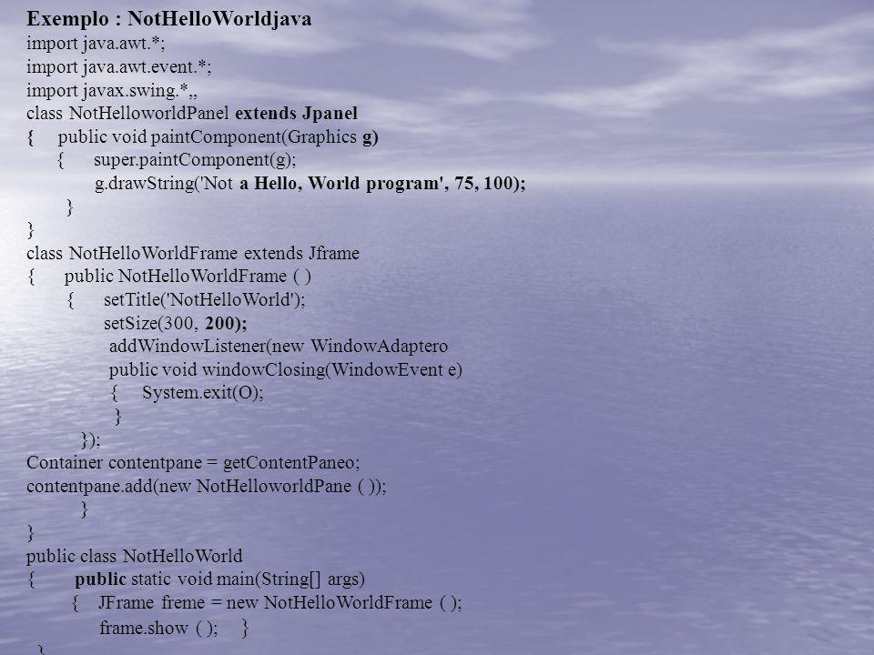 Exemplo : NotHelloWorldjava import java.awt.*; import java.awt.event.*; import javax.swing.*,, class NotHelloworldPanel extends Jpanel { public void p