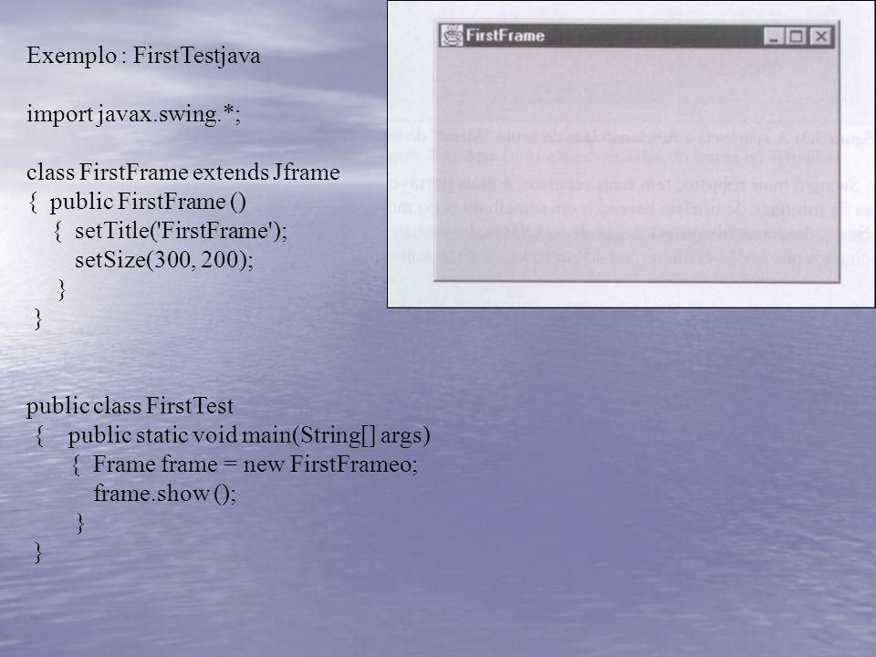 Exemplo : FirstTestjava import javax.swing.*; class FirstFrame extends Jframe { public FirstFrame () { setTitle('FirstFrame'); setSize(300, 200); } pu