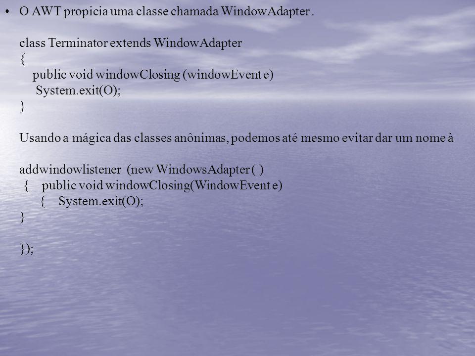 O AWT propicia uma classe chamada WindowAdapter. class Terminator extends WindowAdapter { public void windowClosing (windowEvent e) System.exit(O); }