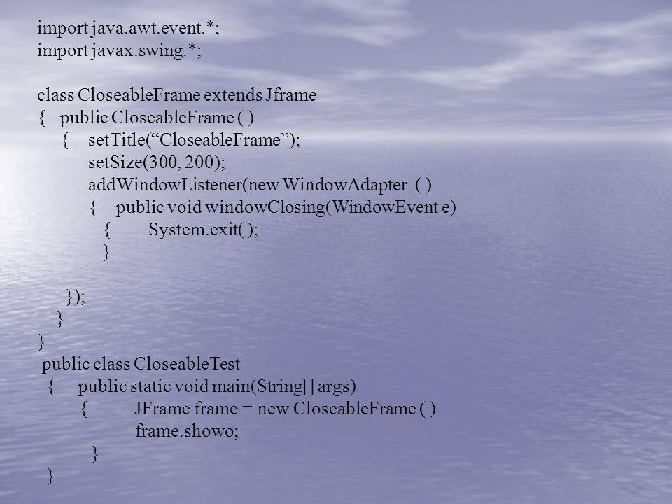 import java.awt.event.*; import javax.swing.*; class CloseableFrame extends Jframe { public CloseableFrame ( ) { setTitle(CloseableFrame); setSize(300