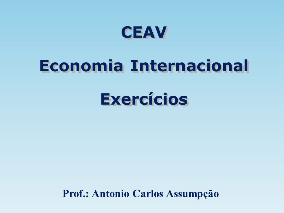 CEAV Economia Internacional Exercícios CEAV Economia Internacional Exercícios Prof.: Antonio Carlos Assumpção
