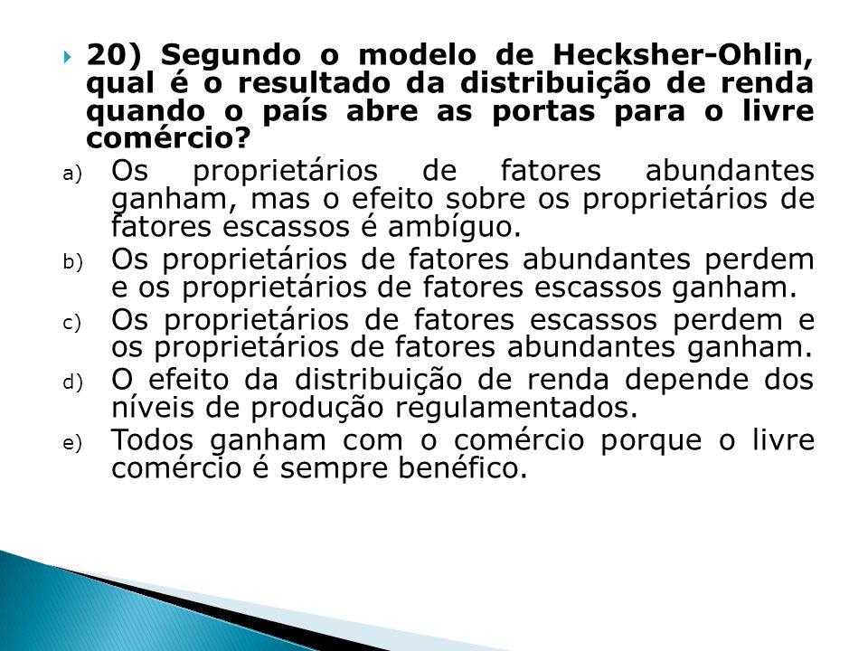 20) Segundo o modelo de Hecksher-Ohlin, qual é o resultado da distribuição de renda quando o país abre as portas para o livre comércio? a) Os propriet