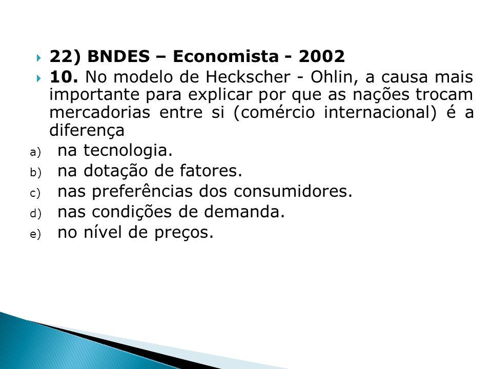 22) BNDES – Economista - 2002 10. No modelo de Heckscher - Ohlin, a causa mais importante para explicar por que as nações trocam mercadorias entre si