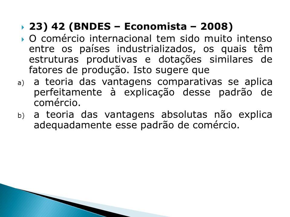 23) 42 (BNDES – Economista – 2008) O comércio internacional tem sido muito intenso entre os países industrializados, os quais têm estruturas produtiva