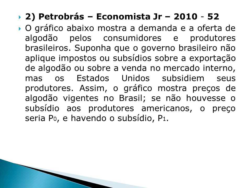 8) Transpetro – Economista jr - 2011 48 No modelo ricardiano típico de comércio internacional com dois países, (I) e (II), dois produtos, X e Y, e um único fator de produção, NÃO é possível que o país (I) (A) não tenha vantagem absoluta na produção de X nem na de Y.