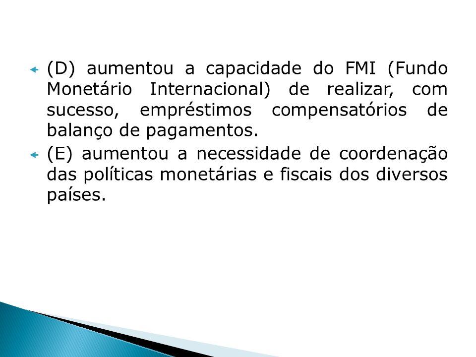 (D) aumentou a capacidade do FMI (Fundo Monetário Internacional) de realizar, com sucesso, empréstimos compensatórios de balanço de pagamentos. (E) au