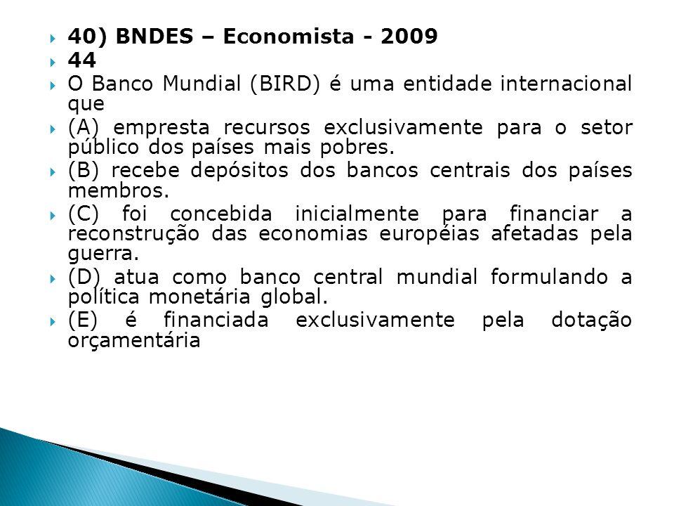 40) BNDES – Economista - 2009 44 O Banco Mundial (BIRD) é uma entidade internacional que (A) empresta recursos exclusivamente para o setor público dos