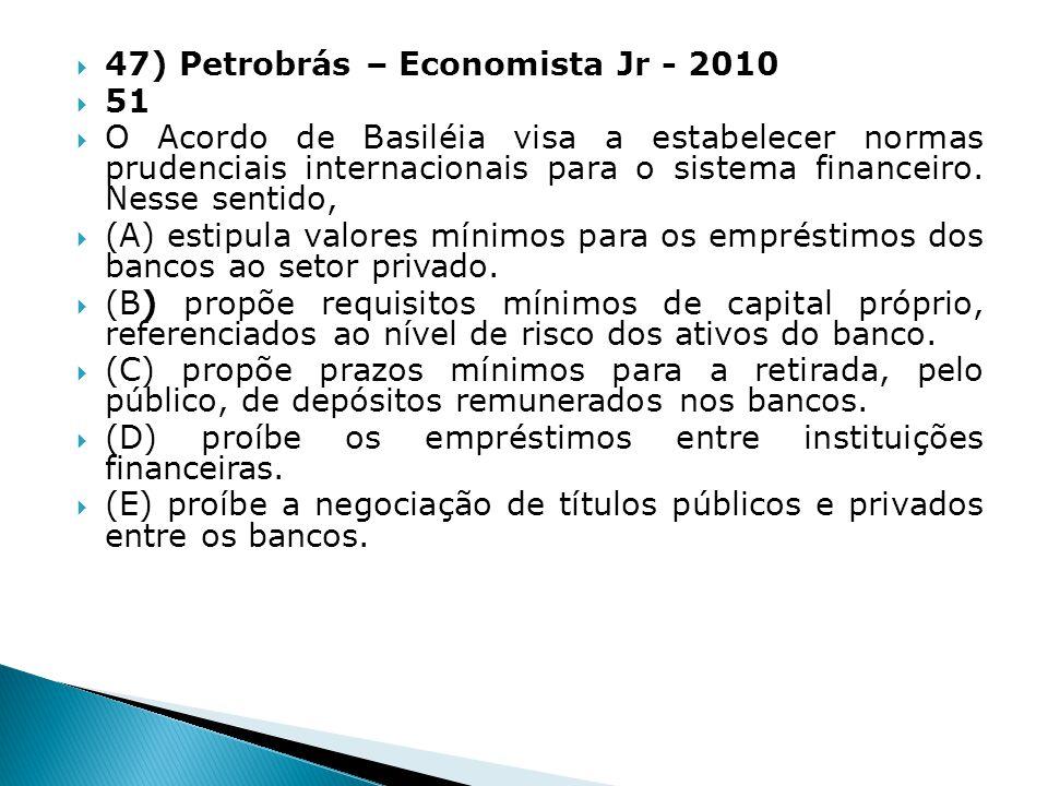 47) Petrobrás – Economista Jr - 2010 51 O Acordo de Basiléia visa a estabelecer normas prudenciais internacionais para o sistema financeiro. Nesse sen