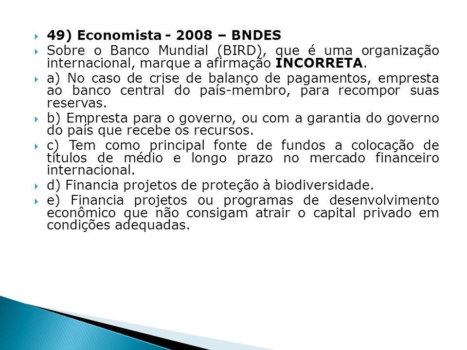 49) Economista - 2008 – BNDES Sobre o Banco Mundial (BIRD), que é uma organização internacional, marque a afirmação INCORRETA. a) No caso de crise de