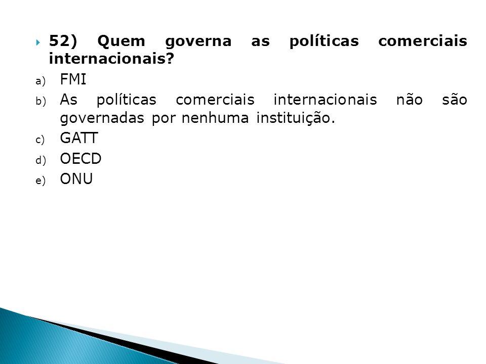 52) Quem governa as políticas comerciais internacionais? a) FMI b) As políticas comerciais internacionais não são governadas por nenhuma instituição.