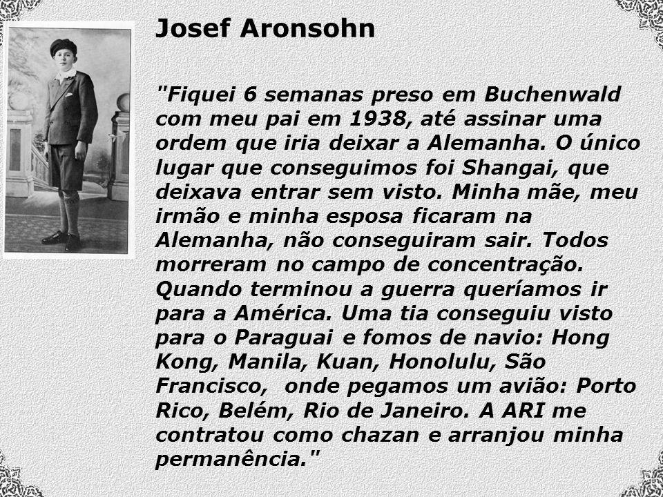 Josef Aronsohn Fiquei 6 semanas preso em Buchenwald com meu pai em 1938, até assinar uma ordem que iria deixar a Alemanha.