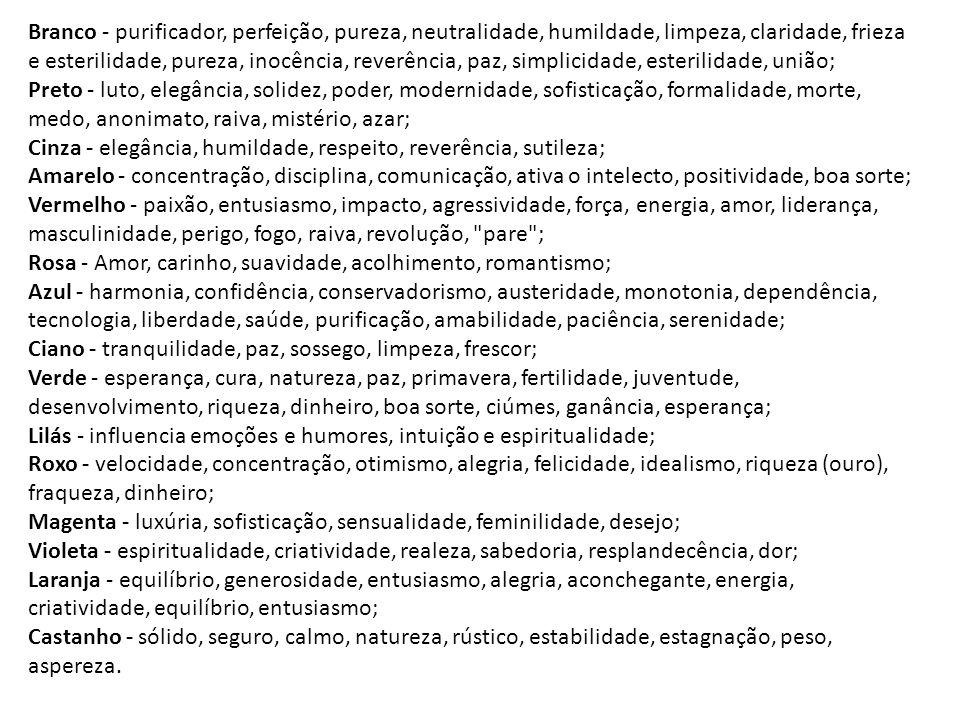 Branco - purificador, perfeição, pureza, neutralidade, humildade, limpeza, claridade, frieza e esterilidade, pureza, inocência, reverência, paz, simplicidade, esterilidade, união; Preto - luto, elegância, solidez, poder, modernidade, sofisticação, formalidade, morte, medo, anonimato, raiva, mistério, azar; Cinza - elegância, humildade, respeito, reverência, sutileza; Amarelo - concentração, disciplina, comunicação, ativa o intelecto, positividade, boa sorte; Vermelho - paixão, entusiasmo, impacto, agressividade, força, energia, amor, liderança, masculinidade, perigo, fogo, raiva, revolução, pare ; Rosa - Amor, carinho, suavidade, acolhimento, romantismo; Azul - harmonia, confidência, conservadorismo, austeridade, monotonia, dependência, tecnologia, liberdade, saúde, purificação, amabilidade, paciência, serenidade; Ciano - tranquilidade, paz, sossego, limpeza, frescor; Verde - esperança, cura, natureza, paz, primavera, fertilidade, juventude, desenvolvimento, riqueza, dinheiro, boa sorte, ciúmes, ganância, esperança; Lilás - influencia emoções e humores, intuição e espiritualidade; Roxo - velocidade, concentração, otimismo, alegria, felicidade, idealismo, riqueza (ouro), fraqueza, dinheiro; Magenta - luxúria, sofisticação, sensualidade, feminilidade, desejo; Violeta - espiritualidade, criatividade, realeza, sabedoria, resplandecência, dor; Laranja - equilíbrio, generosidade, entusiasmo, alegria, aconchegante, energia, criatividade, equilíbrio, entusiasmo; Castanho - sólido, seguro, calmo, natureza, rústico, estabilidade, estagnação, peso, aspereza.