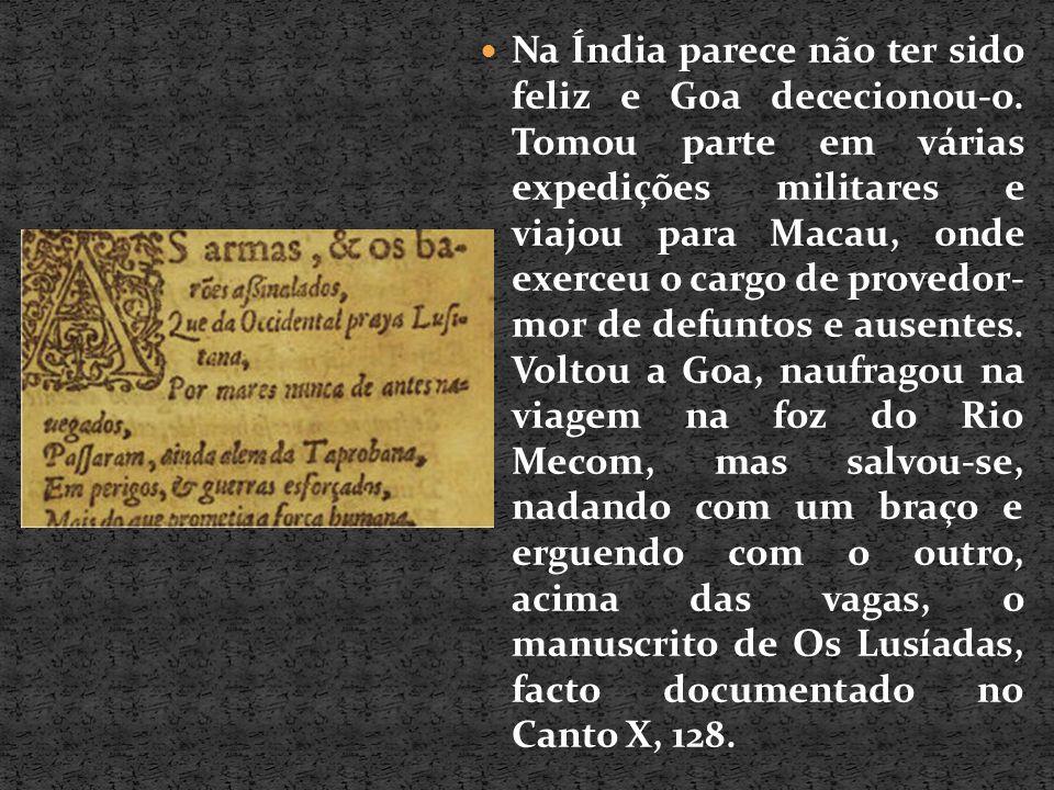 Em Goa sofreu caluniosas acusações, dolorosas perseguições e duros trabalhos, vindo Diogo do Couto a encontrá-lo em Moçambique, em 1568, tão pobre que comia de amigos , trabalhando em Os Lusíadas e no seu Parnaso, livro de muita erudição, doutrina e filosofia , segundo o mesmo autor.