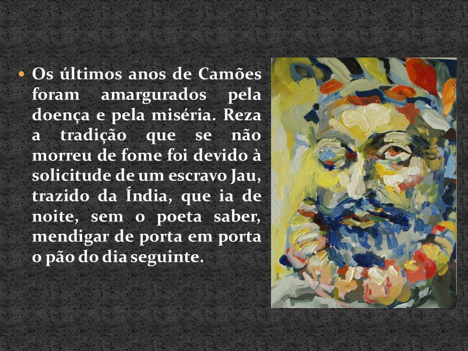 Os últimos anos de Camões foram amargurados pela doença e pela miséria. Reza a tradição que se não morreu de fome foi devido à solicitude de um escrav