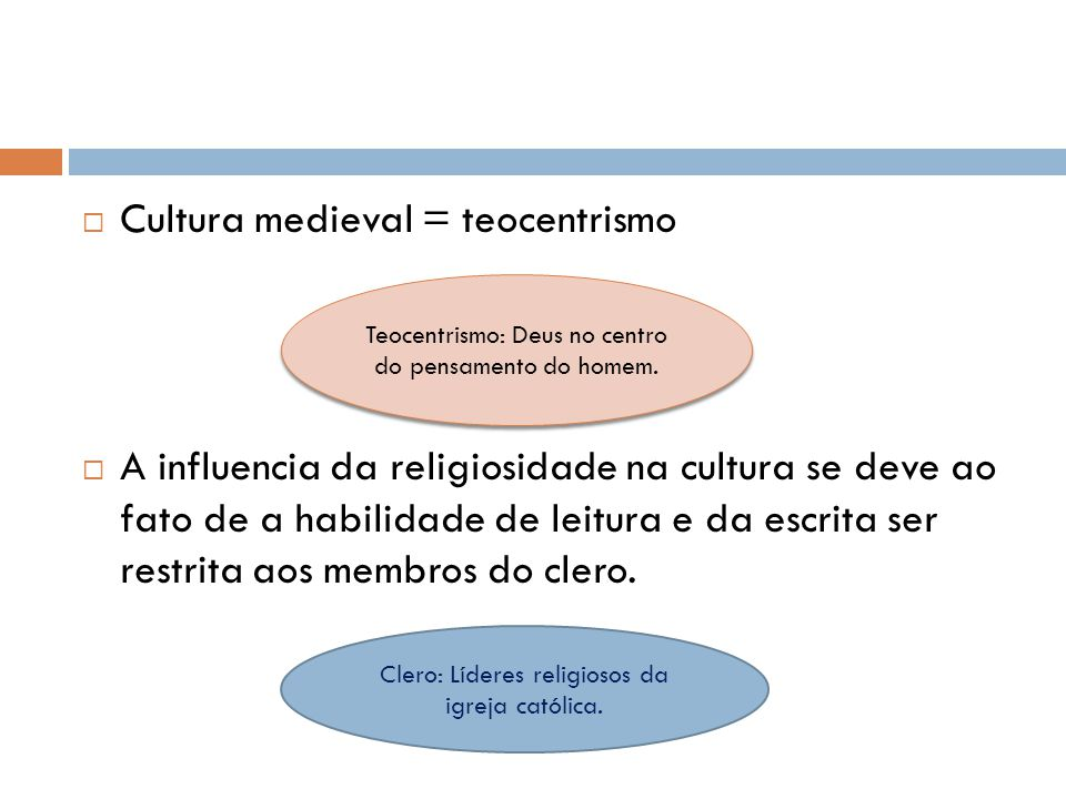 Cultura medieval = teocentrismo A influencia da religiosidade na cultura se deve ao fato de a habilidade de leitura e da escrita ser restrita aos memb