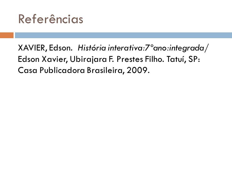 Referências XAVIER, Edson. História interativa:7ºano:integrada/ Edson Xavier, Ubirajara F. Prestes Filho. Tatuí, SP: Casa Publicadora Brasileira, 2009