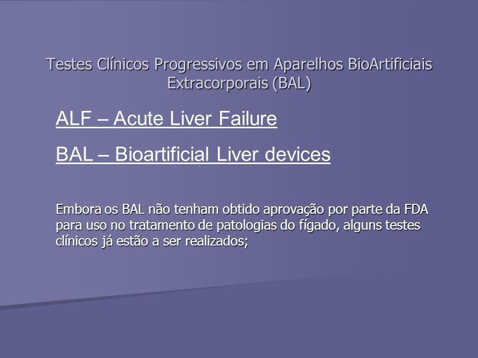 Testes Clínicos Progressivos em Aparelhos BioArtificiais Extracorporais (BAL) Embora os BAL não tenham obtido aprovação por parte da FDA para uso no tratamento de patologias do fígado, alguns testes clínicos já estão a ser realizados; ALF – Acute Liver Failure BAL – Bioartificial Liver devices