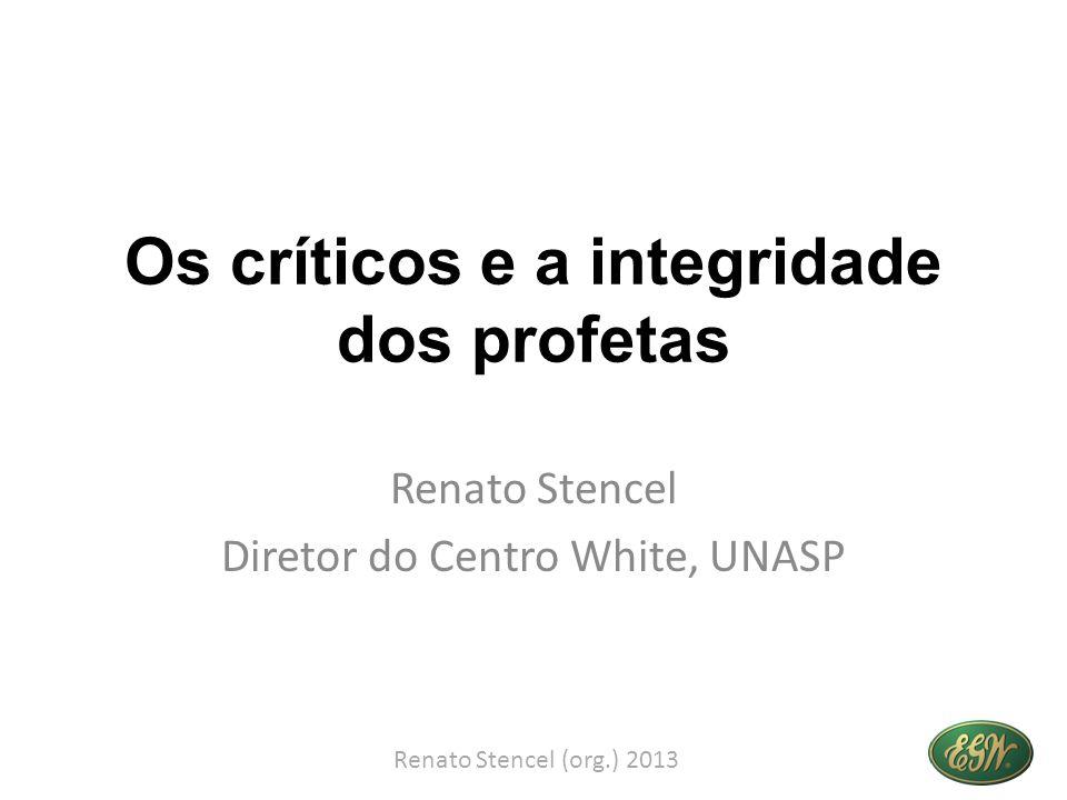 Os críticos e a integridade dos profetas Renato Stencel Diretor do Centro White, UNASP Renato Stencel (org.) 2013