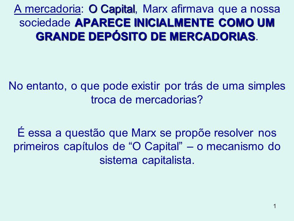 1 O Capital APARECE INICIALMENTE COMO UM GRANDE DEPÓSITO DE MERCADORIAS A mercadoria: O Capital, Marx afirmava que a nossa sociedade APARECE INICIALMENTE COMO UM GRANDE DEPÓSITO DE MERCADORIAS.