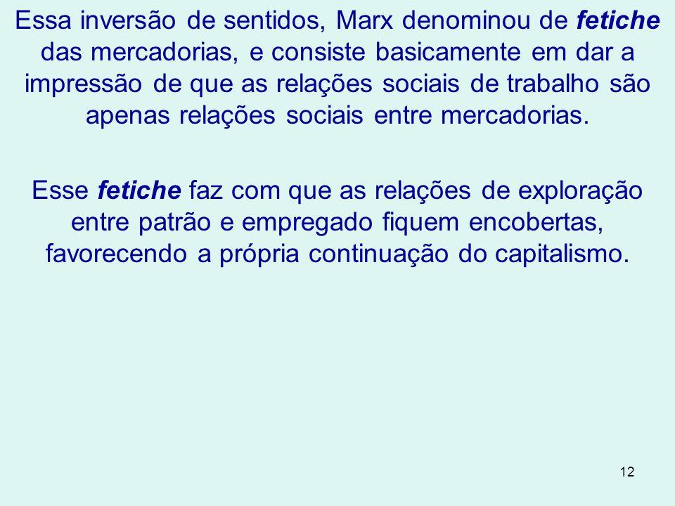 12 Essa inversão de sentidos, Marx denominou de fetiche das mercadorias, e consiste basicamente em dar a impressão de que as relações sociais de trabalho são apenas relações sociais entre mercadorias.