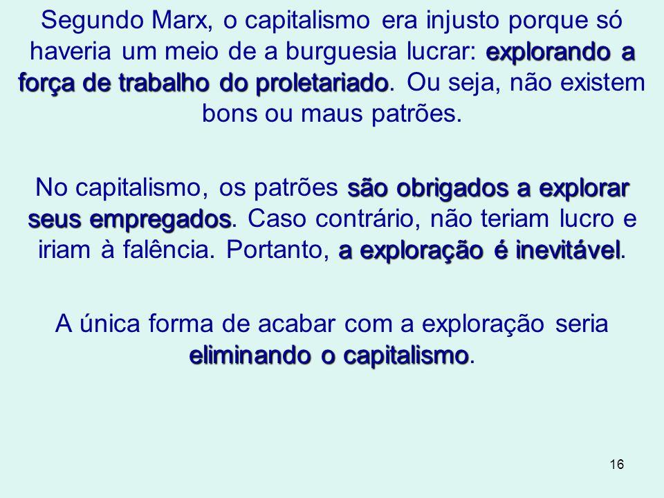 16 explorando a força de trabalho do proletariado Segundo Marx, o capitalismo era injusto porque só haveria um meio de a burguesia lucrar: explorando a força de trabalho do proletariado.