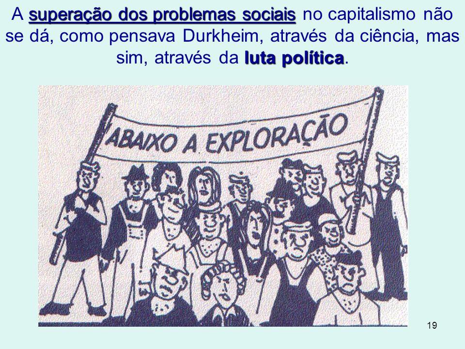 19 superação dos problemas sociais luta política A superação dos problemas sociais no capitalismo não se dá, como pensava Durkheim, através da ciência, mas sim, através da luta política.