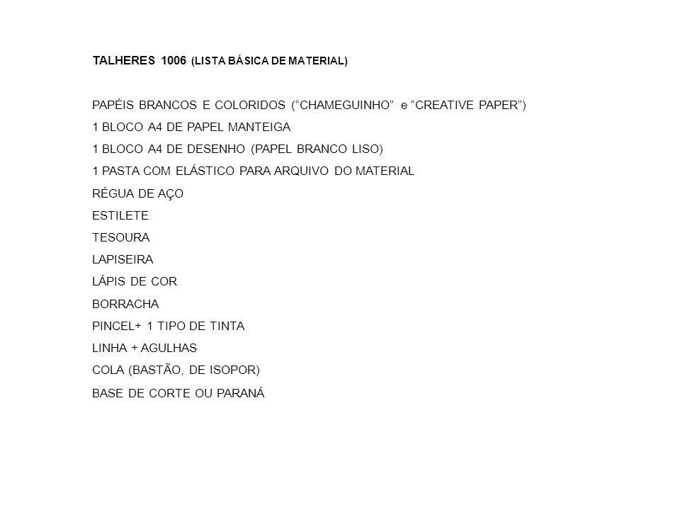TALHERES 1006 (LISTA BÁSICA DE MATERIAL) PAPÉIS BRANCOS E COLORIDOS (CHAMEGUINHO e CREATIVE PAPER) 1 BLOCO A4 DE PAPEL MANTEIGA 1 BLOCO A4 DE DESENHO (PAPEL BRANCO LISO) 1 PASTA COM ELÁSTICO PARA ARQUIVO DO MATERIAL RÉGUA DE AÇO ESTILETE TESOURA LAPISEIRA LÁPIS DE COR BORRACHA PINCEL+ 1 TIPO DE TINTA LINHA + AGULHAS COLA (BASTÃO, DE ISOPOR) BASE DE CORTE OU PARANÁ