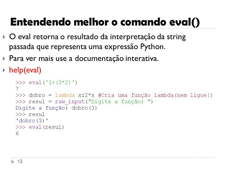 Entendendo melhor o comando eval() 12 O eval retorna o resultado da interpretação da string passada que representa uma expressão Python. Para ver mais