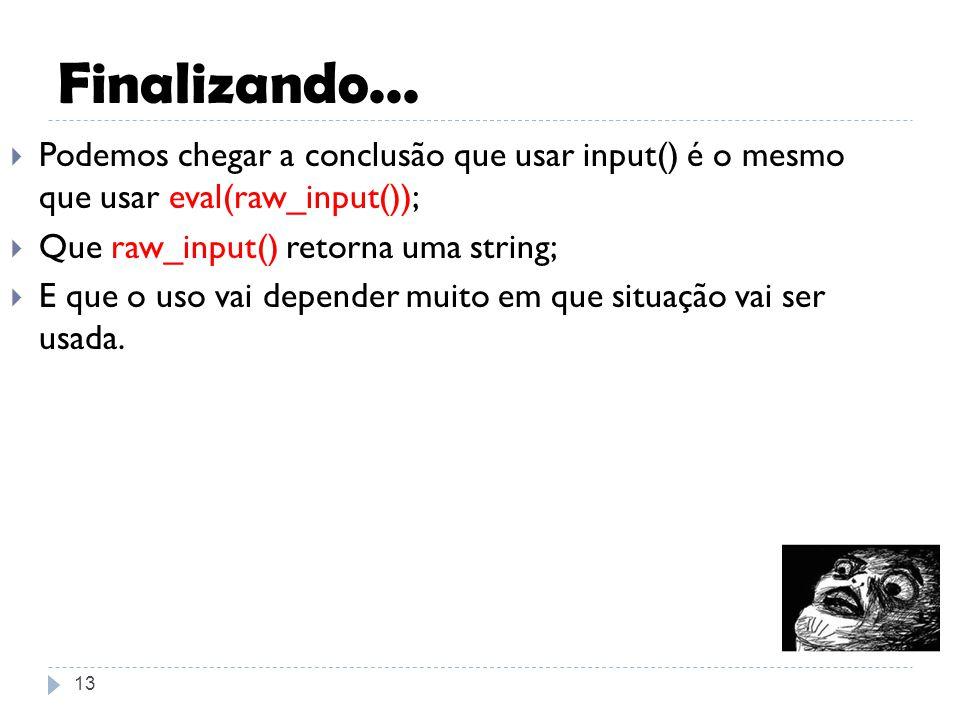 Finalizando... 13 Podemos chegar a conclusão que usar input() é o mesmo que usar eval(raw_input()); Que raw_input() retorna uma string; E que o uso va