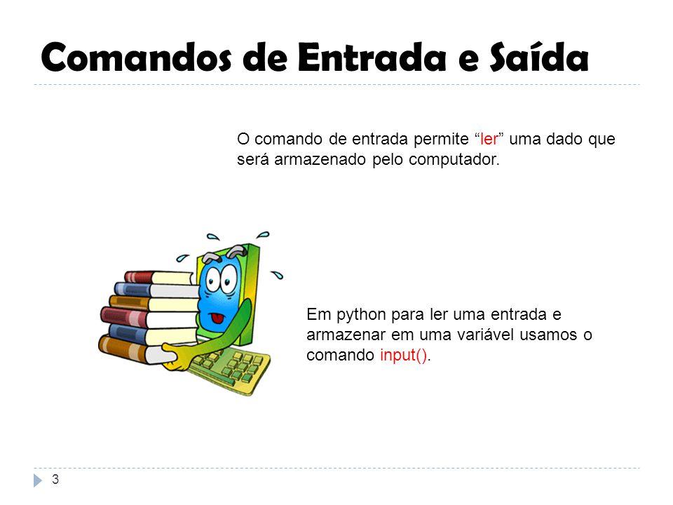 Comandos de Entrada e Saída 3 O comando de entrada permite ler uma dado que será armazenado pelo computador. Em python para ler uma entrada e armazena