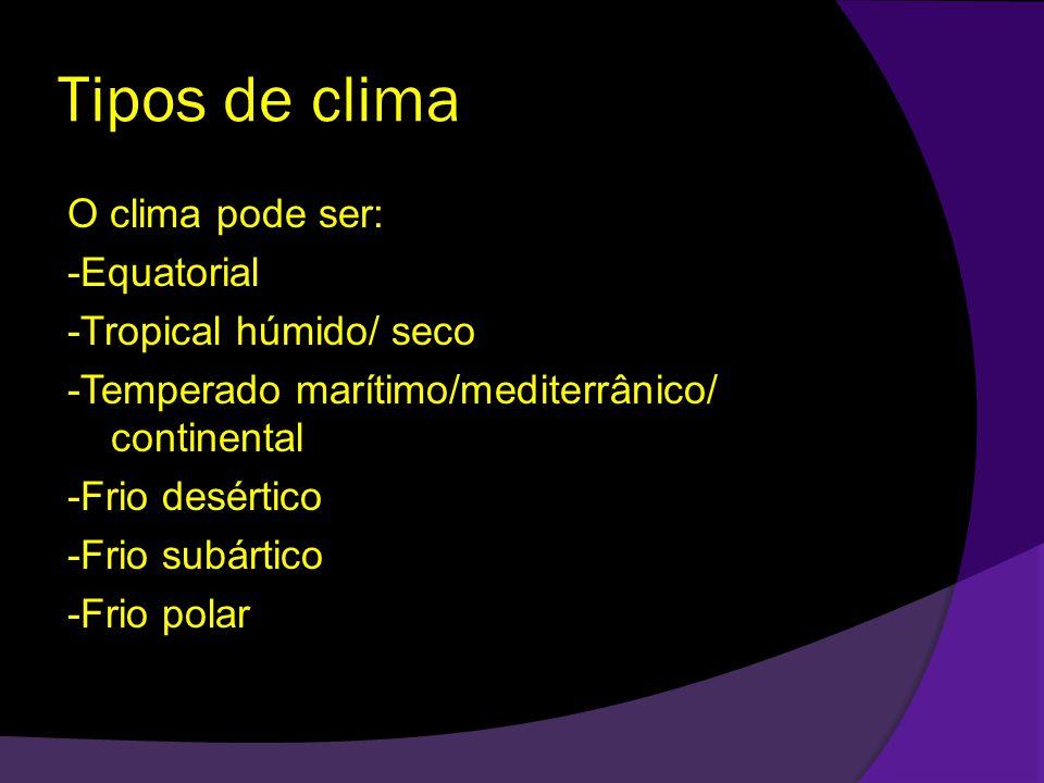 Tipos de clima O clima pode ser: -Equatorial -Tropical húmido/ seco -Temperado marítimo/mediterrânico/ continental -Frio desértico -Frio subártico -Frio polar