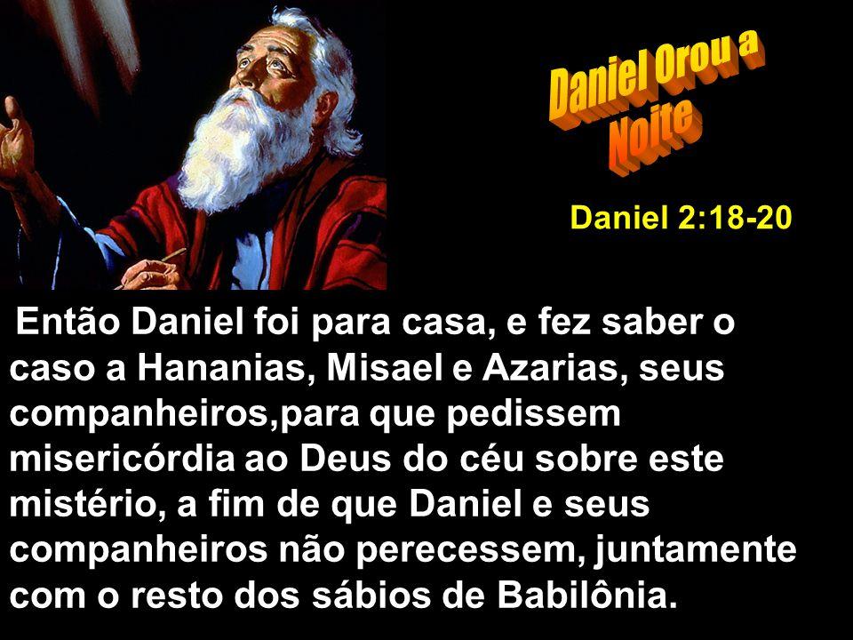 Então Daniel foi para casa, e fez saber o caso a Hananias, Misael e Azarias, seus companheiros,para que pedissem misericórdia ao Deus do céu sobre este mistério, a fim de que Daniel e seus companheiros não perecessem, juntamente com o resto dos sábios de Babilônia.