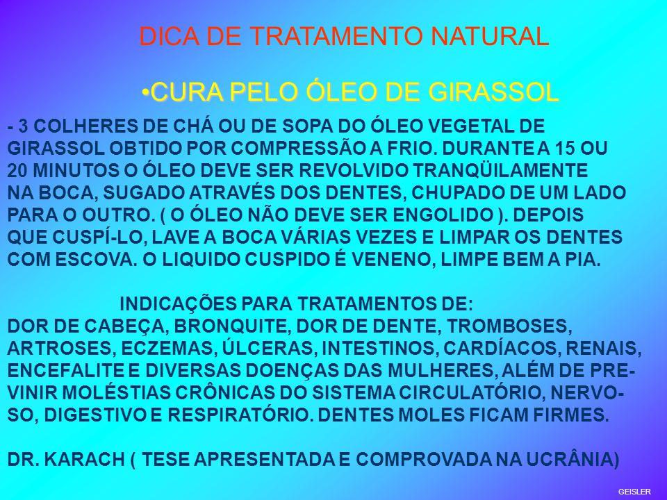 GEISLER DICA DE TRATAMENTO NATURAL CURA PELO ÓLEO DE GIRASSOLCURA PELO ÓLEO DE GIRASSOL - 3 COLHERES DE CHÁ OU DE SOPA DO ÓLEO VEGETAL DE GIRASSOL OBTIDO POR COMPRESSÃO A FRIO.
