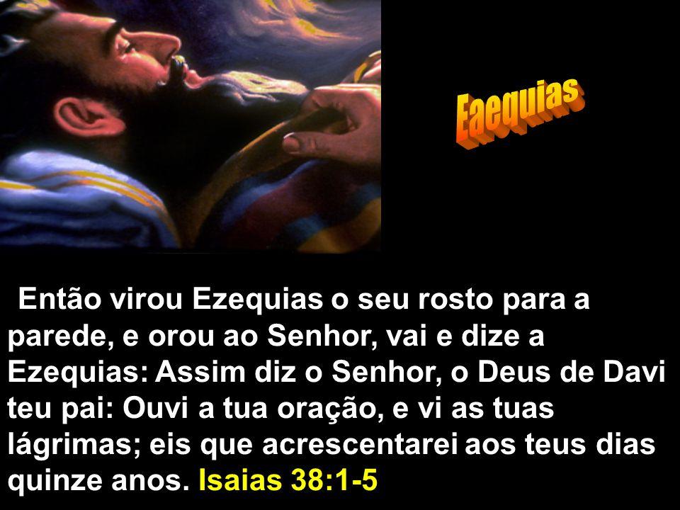 Então virou Ezequias o seu rosto para a parede, e orou ao Senhor, vai e dize a Ezequias: Assim diz o Senhor, o Deus de Davi teu pai: Ouvi a tua oração, e vi as tuas lágrimas; eis que acrescentarei aos teus dias quinze anos.