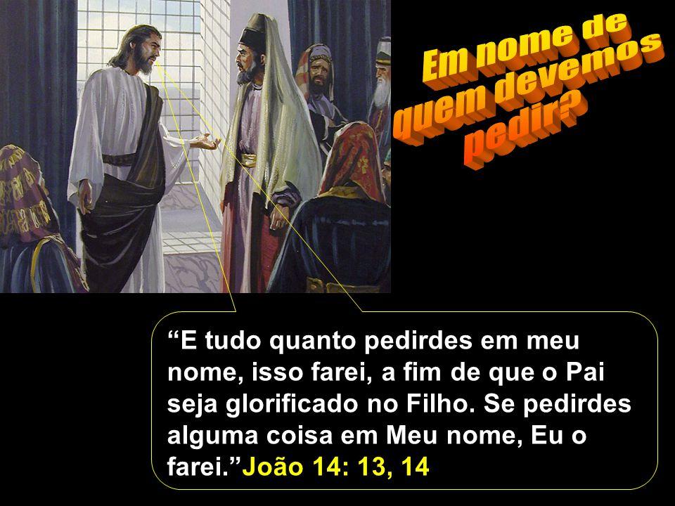 E tudo quanto pedirdes em meu nome, isso farei, a fim de que o Pai seja glorificado no Filho.