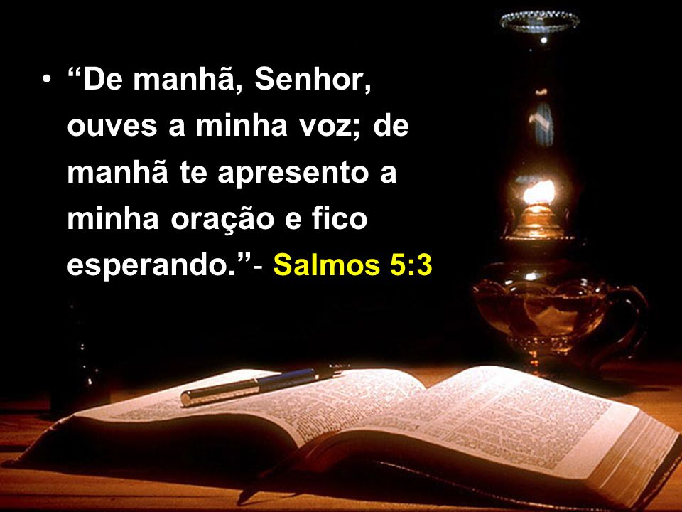 De manhã, Senhor, ouves a minha voz; de manhã te apresento a minha oração e fico esperando.