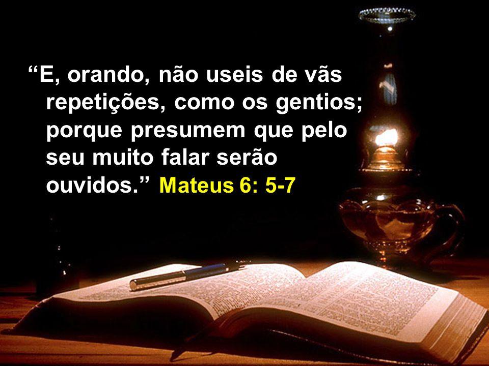 E, orando, não useis de vãs repetições, como os gentios; porque presumem que pelo seu muito falar serão ouvidos.