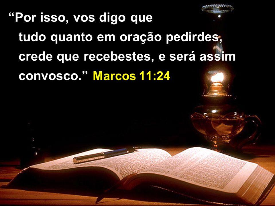 Por isso, vos digo que tudo quanto em oração pedirdes, crede que recebestes, e será assim convosco.