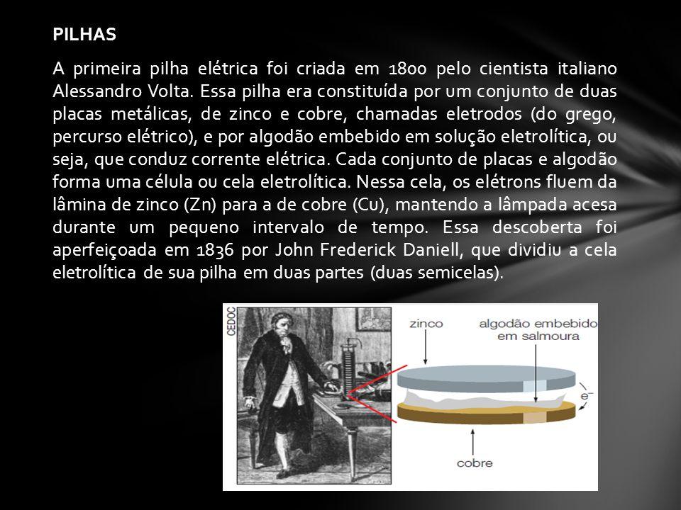 PILHAS A primeira pilha elétrica foi criada em 1800 pelo cientista italiano Alessandro Volta. Essa pilha era constituída por um conjunto de duas placa