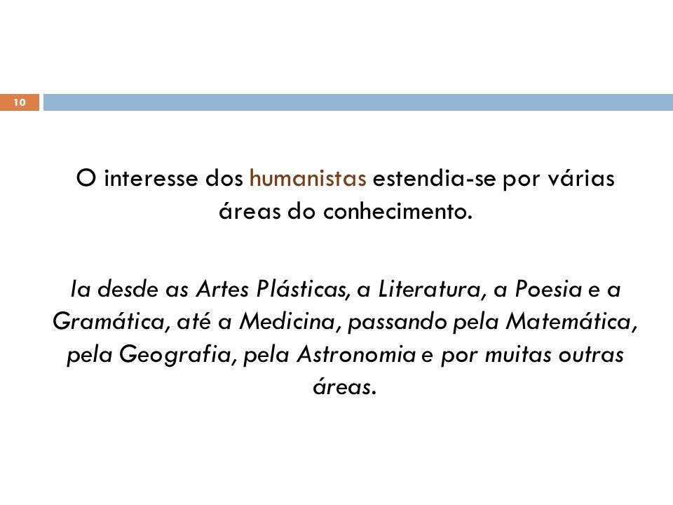 10 O interesse dos humanistas estendia-se por várias áreas do conhecimento. Ia desde as Artes Plásticas, a Literatura, a Poesia e a Gramática, até a M
