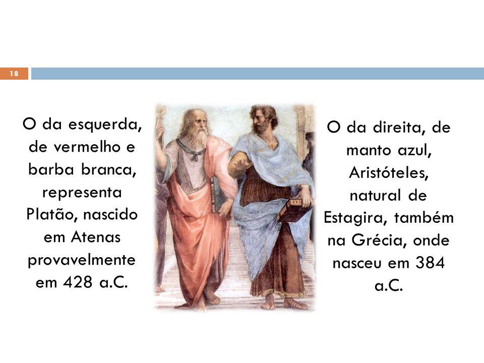 18 O da esquerda, de vermelho e barba branca, representa Platão, nascido em Atenas provavelmente em 428 a.C. O da direita, de manto azul, Aristóteles,