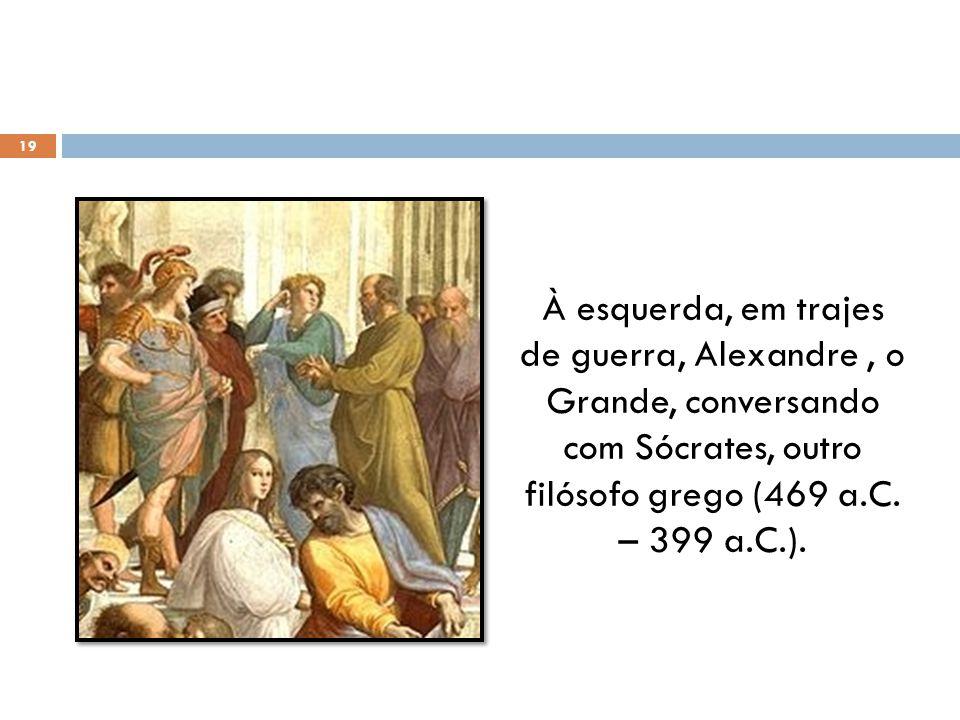 À esquerda, em trajes de guerra, Alexandre, o Grande, conversando com Sócrates, outro filósofo grego (469 a.C. – 399 a.C.). 19