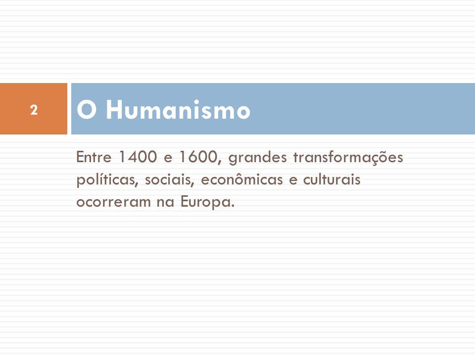 Entre 1400 e 1600, grandes transformações políticas, sociais, econômicas e culturais ocorreram na Europa. O Humanismo 2