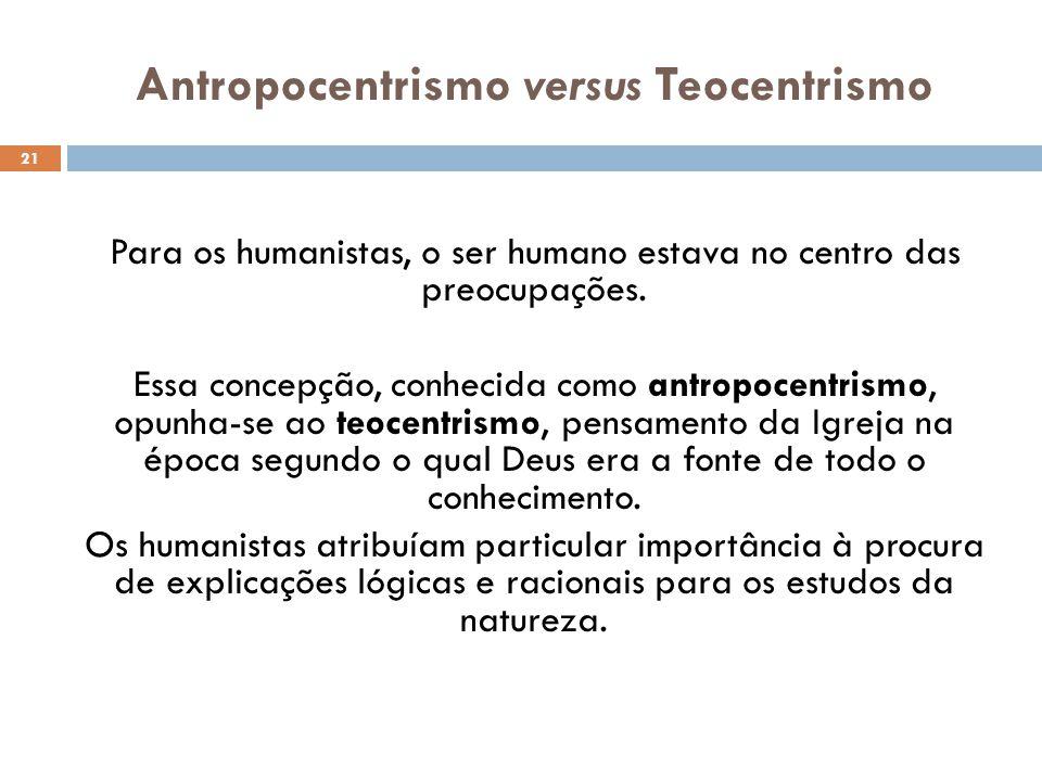 Antropocentrismo versus Teocentrismo 21 Para os humanistas, o ser humano estava no centro das preocupações. Essa concepção, conhecida como antropocent