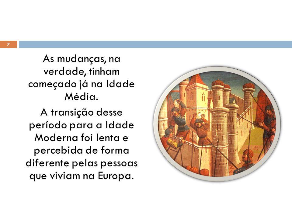 As mudanças, na verdade, tinham começado já na Idade Média. A transição desse período para a Idade Moderna foi lenta e percebida de forma diferente pe