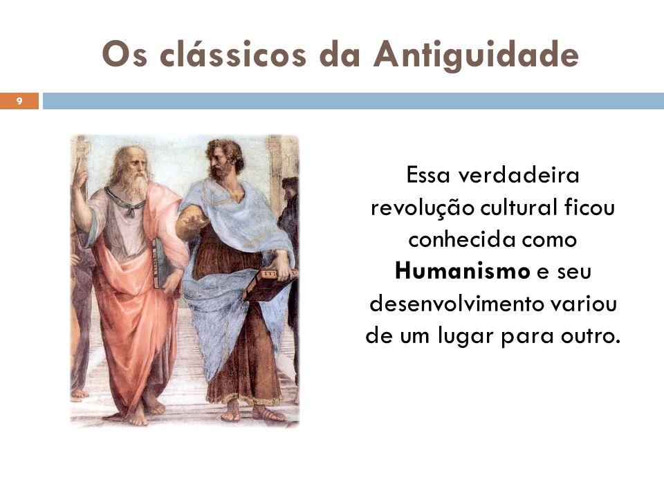 Os clássicos da Antiguidade Essa verdadeira revolução cultural ficou conhecida como Humanismo e seu desenvolvimento variou de um lugar para outro. 9