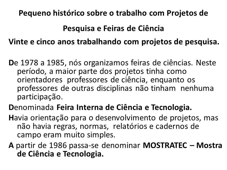 Pequeno histórico sobre o trabalho com Projetos de Pesquisa e Feiras de Ciência Vinte e cinco anos trabalhando com projetos de pesquisa. De 1978 a 198