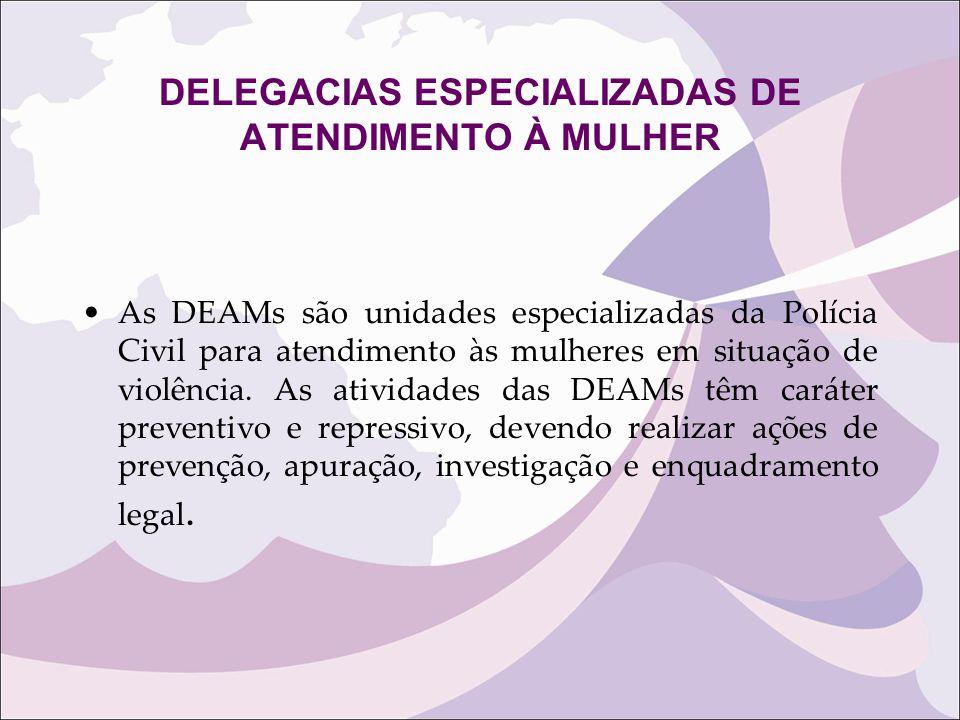 DELEGACIAS ESPECIALIZADAS DE ATENDIMENTO À MULHER As DEAMs são unidades especializadas da Polícia Civil para atendimento às mulheres em situação de vi
